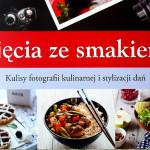 """Helene Dujardin """"Ujęcia ze smakiem. Kulisy fotografii kulinarnej i stylizacji dań"""""""